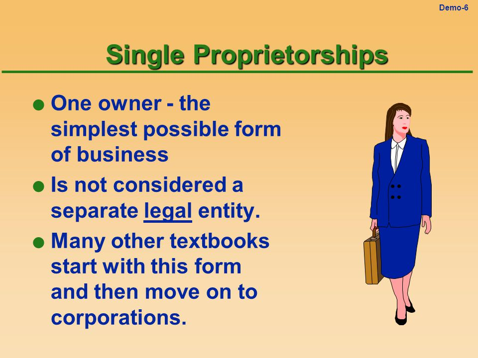 Demo-6 Single Proprietorships l One owner - the simplest possible form of business l Is not considered a separate legal entity.