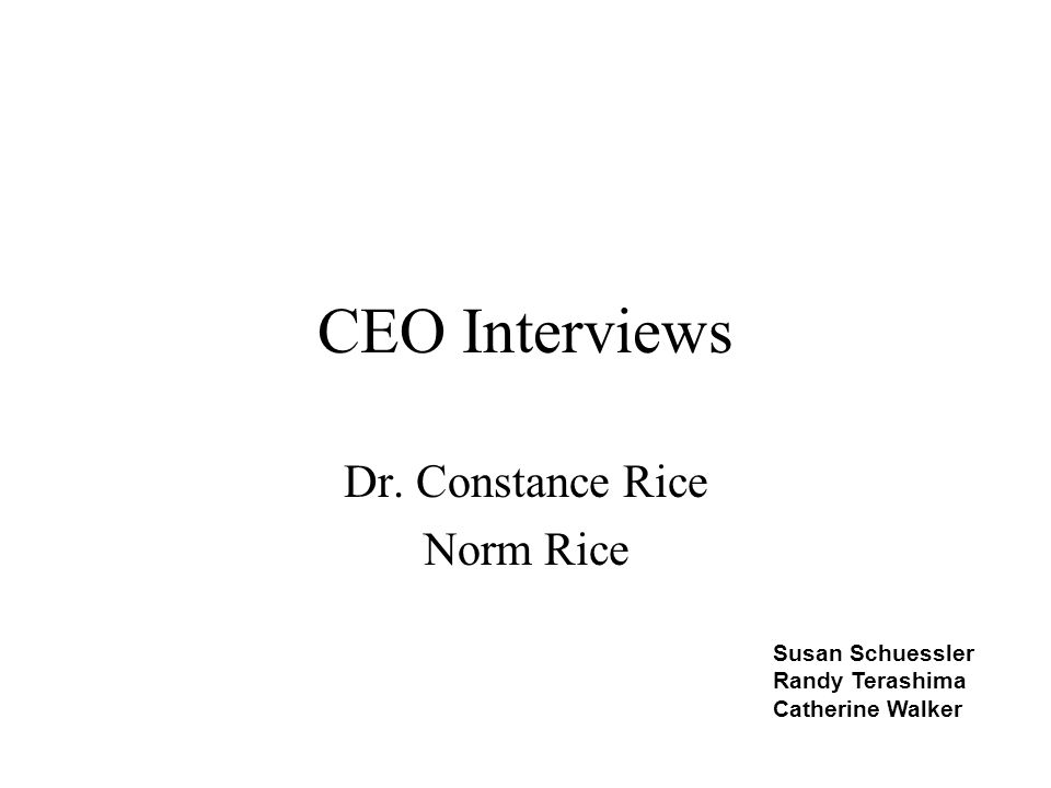 CEO Interviews Dr. Constance Rice Norm Rice Susan Schuessler Randy Terashima Catherine Walker