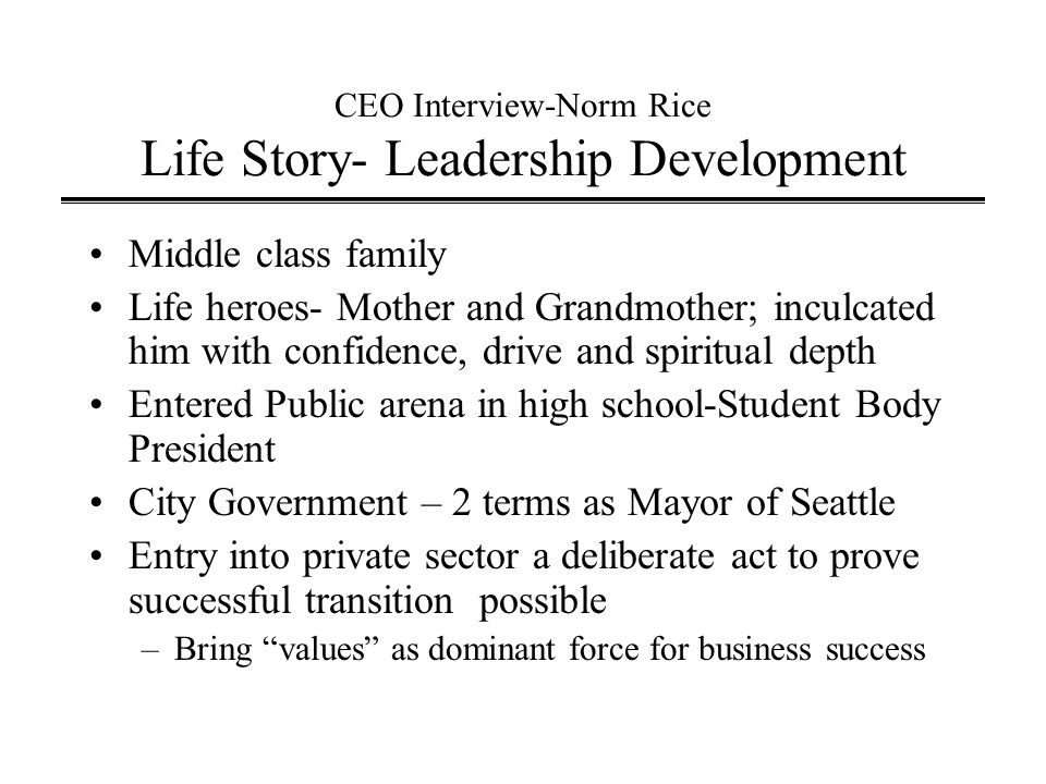 CEO Interview-Norm Rice Life Story- Leadership Development Middle class family Life heroes- Mother and Grandmother; inculcated him with confidence, drive and spiritual depth Entered Public arena in high school-Student Body President City Government – 2 terms as Mayor of Seattle Entry into private sector a deliberate act to prove successful transition possible –Bring values as dominant force for business success