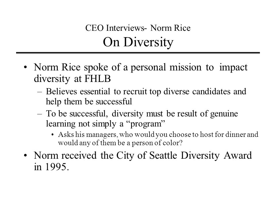 CEO Interviews- Norm Rice On Diversity Norm Rice spoke of a personal mission to impact diversity at FHLB –Believes essential to recruit top diverse candidates and help them be successful –To be successful, diversity must be result of genuine learning not simply a program Asks his managers, who would you choose to host for dinner and would any of them be a person of color.