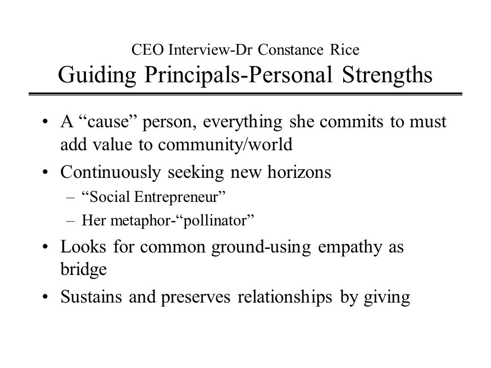 CEO Interview-Dr Constance Rice Guiding Principals-Personal Strengths A cause person, everything she commits to must add value to community/world Continuously seeking new horizons – Social Entrepreneur –Her metaphor- pollinator Looks for common ground-using empathy as bridge Sustains and preserves relationships by giving