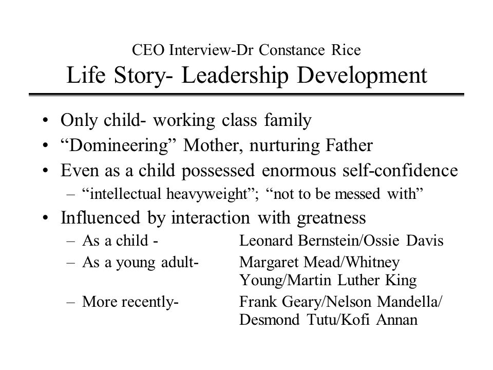 CEO Interview-Dr Constance Rice Life Story- Leadership Development Only child- working class family Domineering Mother, nurturing Father Even as a child possessed enormous self-confidence – intellectual heavyweight ; not to be messed with Influenced by interaction with greatness –As a child -Leonard Bernstein/Ossie Davis –As a young adult-Margaret Mead/Whitney Young/Martin Luther King –More recently-Frank Geary/Nelson Mandella/ Desmond Tutu/Kofi Annan