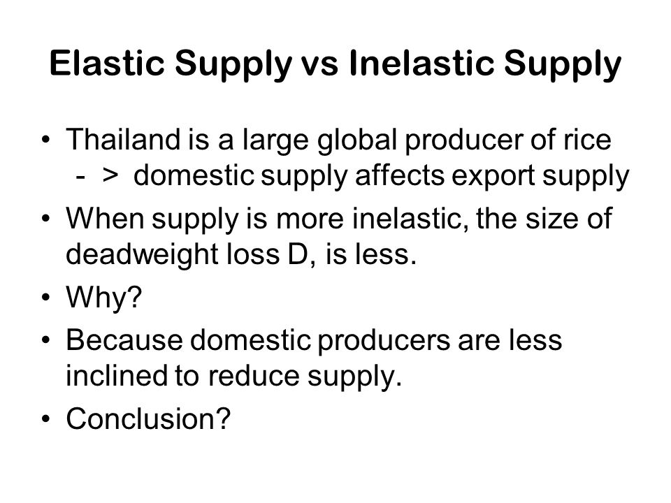 Elastic Supply vs Inelastic Supply Thailand is a large global producer of rice -> domestic supply affects export supply When supply is more inelastic,