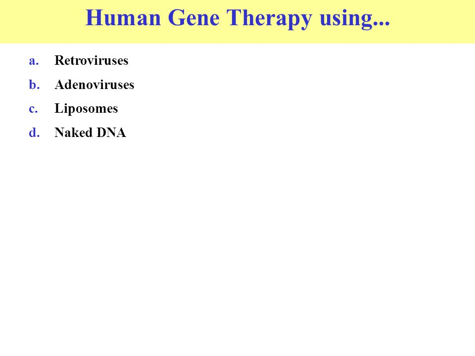 Human Gene Therapy using... a.Retroviruses b.Adenoviruses c.Liposomes d.Naked DNA