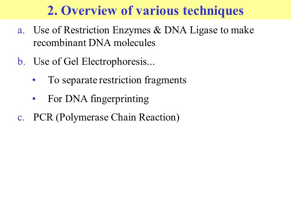 2. Overview of various techniques a.Use of Restriction Enzymes & DNA Ligase to make recombinant DNA molecules b.Use of Gel Electrophoresis... To separ