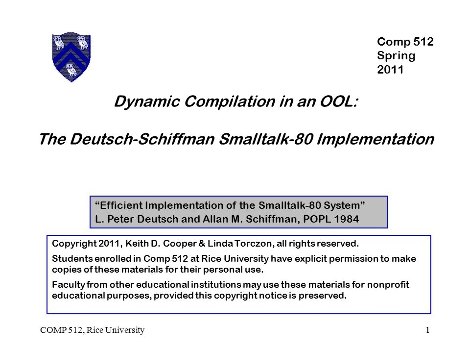 COMP 512, Rice University2 Smalltalk-80 The System ( Learning Research Group at P ARC ) Object-oriented language Dynamic class structure ( changeable at any point ) Defined with interpretive semantics and feel Aimed at rapid prototyping Distributed as monolithic bytecode image Prior Art Smalltalk-80 ran on a Dorado ( $172 K microcoded ECL engine ) Strictly interpretive system ( +, -, x ) Custom microcode supporting the bytecode interpreter High-performance interpreter  custom hardware