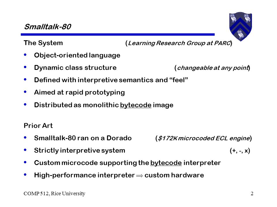 COMP 512, Rice University3 Smalltalk-80 The Language Object-oriented language ( everything is an object ) Simple, selector-oriented syntax Complete, hierarchical class structure with single inheritance Dynamic class structure ( can change at run-time ) Every object has local, protected storage ( instance variables ) No declarations Dynamic binding Small procedures ( methods ) Frequent, expensive calls ( message sends ) Smalltalk-80 was an attempt to create a Smalltalk for the masses