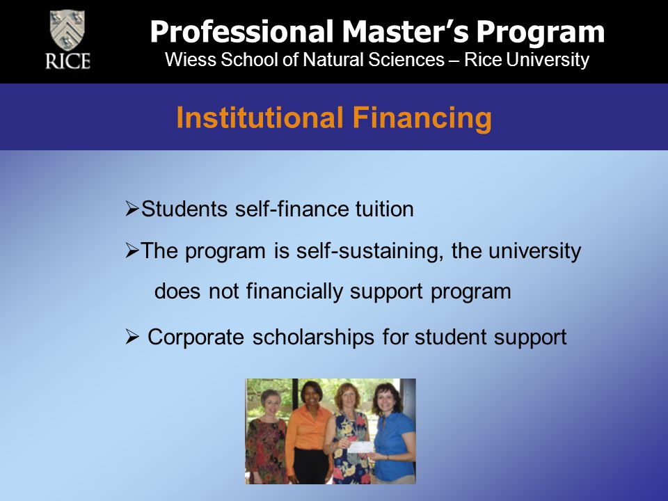 Professional Master's Program Wiess School of Natural Sciences – Rice University Institutional Financing  Students self-finance tuition  The program is self-sustaining, the university does not financially support program  Corporate scholarships for student support Institutional Financing