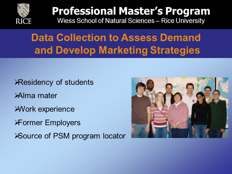 Professional Master's Program Wiess School of Natural Sciences – Rice University  Residency of students  Alma mater  Work experience  Former Employers  Source of PSM program locator Data Collection to Assess Demand and Develop Marketing Strategies