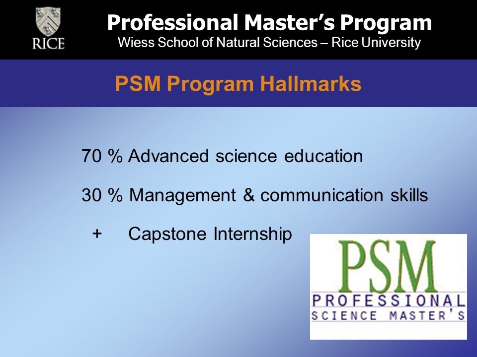 70 % Advanced science education 30 % Management & communication skills + Capstone Internship Professional Master's Program Wiess School of Natural Sciences – Rice University PSM Program Hallmarks