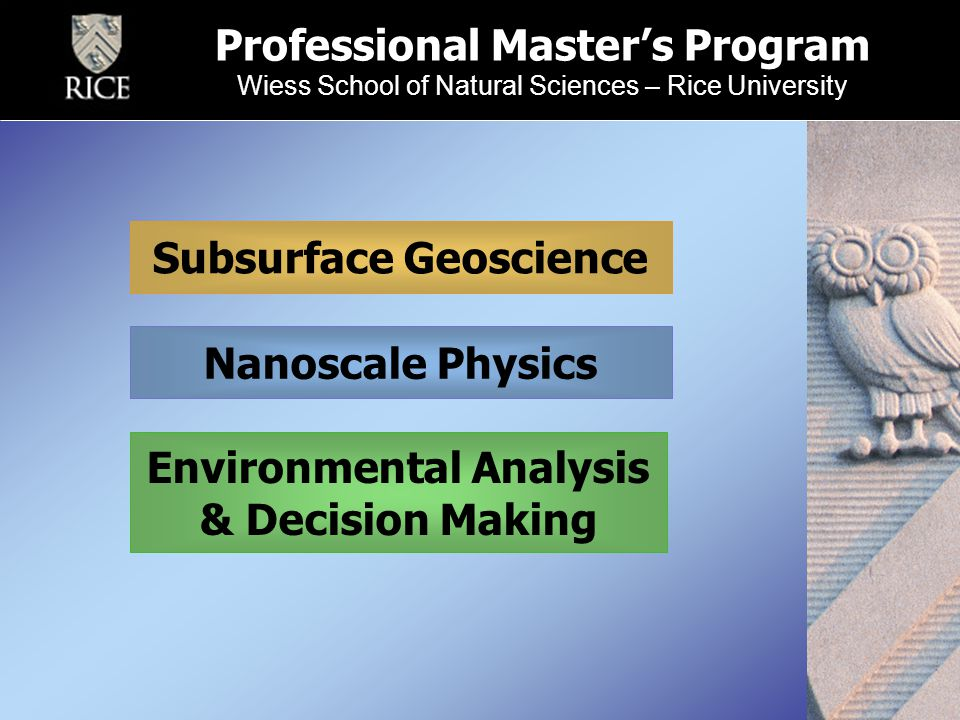Professional Master's Program Wiess School of Natural Sciences – Rice University Nanoscale Physics Subsurface Geoscience Environmental Analysis & Decision Making