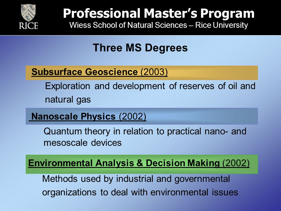 Three MS Degrees Subsurface Geoscience (2003) Professional Master's Program Wiess School of Natural Sciences – Rice University Exploration and development of reserves of oil and natural gas Environmental Analysis & Decision Making (2002) Quantum theory in relation to practical nano- and mesoscale devices Methods used by industrial and governmental organizations to deal with environmental issues Nanoscale Physics (2002)