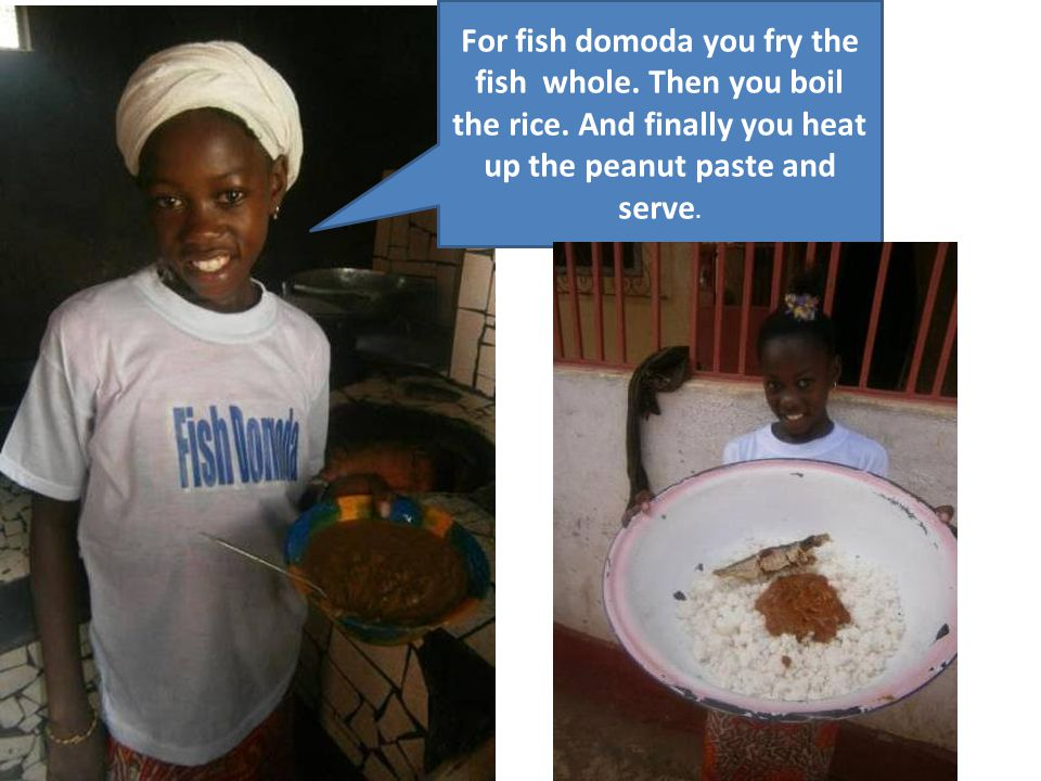 For fish domoda you fry the fish whole. Then you boil the rice. And finally you heat up the peanut paste and serve.