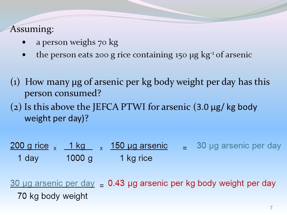 7 Assuming: a person weighs 70 kg the person eats 200 g rice containing 150 µg kg -1 of arsenic (1) How many µg of arsenic per kg body weight per day has this person consumed.