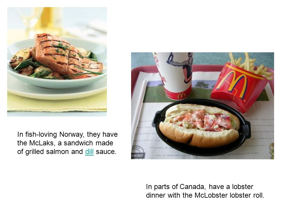 In fish-loving Norway, they have the McLaks, a sandwich made of grilled salmon and dill sauce.dill In parts of Canada, have a lobster dinner with the McLobster lobster roll.