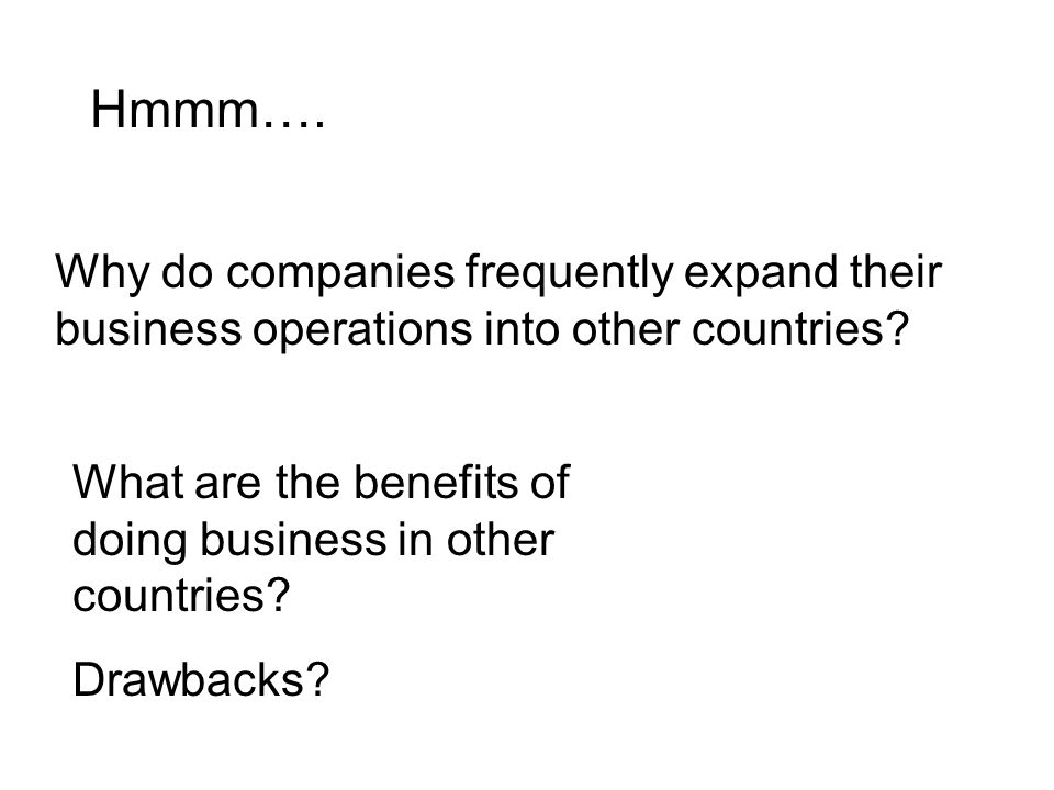 Hmmm…. Why do companies frequently expand their business operations into other countries.