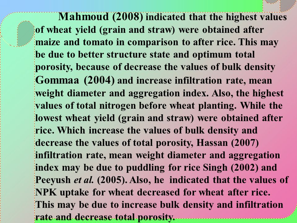 Mahmoud (2008) indicated that the highest values of wheat yield (grain and straw) were obtained after maize and tomato in comparison to after rice.