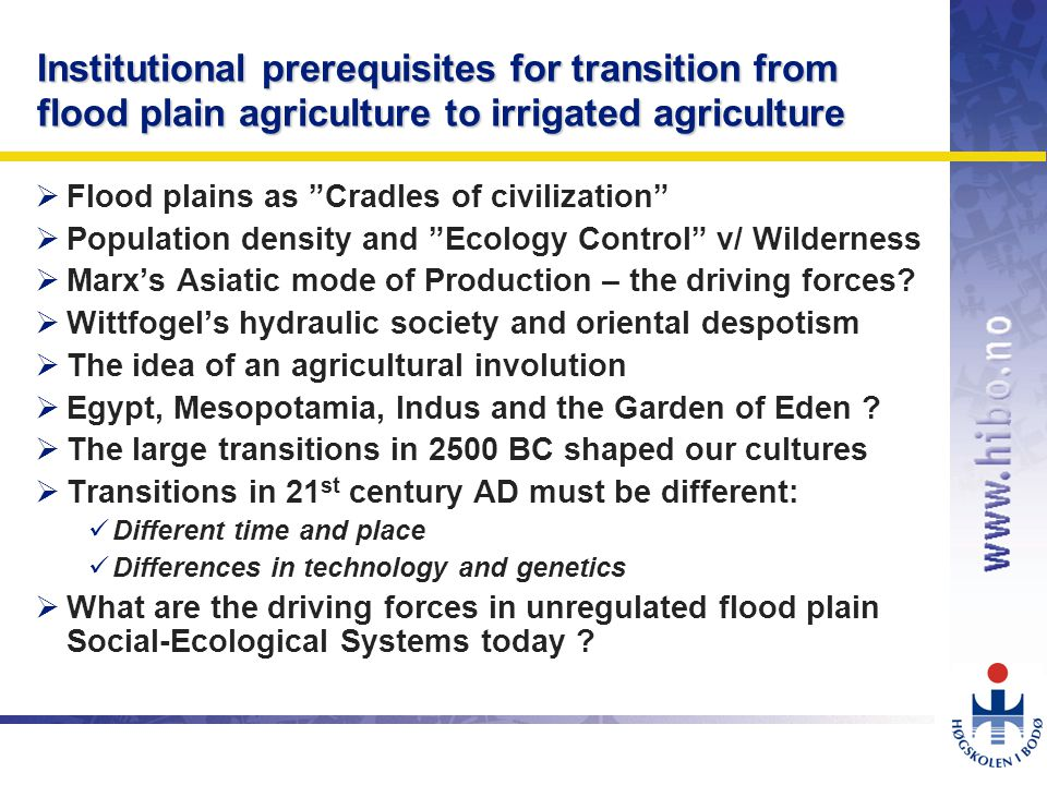 OMJ-98 Institutional prerequisites for transition from flood plain agriculture to irrigated agriculture  Flood plains as Cradles of civilization  Population density and Ecology Control v/ Wilderness  Marx's Asiatic mode of Production – the driving forces.