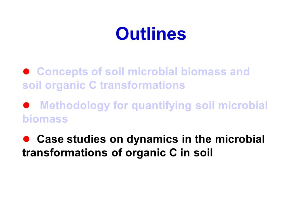 Outlines Concepts of soil microbial biomass and soil organic C transformations Methodology for quantifying soil microbial biomass Case studies on dyna