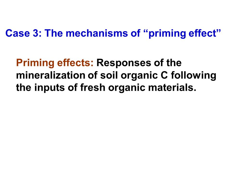 Case 3: The mechanisms of priming effect Priming effects: Responses of the mineralization of soil organic C following the inputs of fresh organic materials.