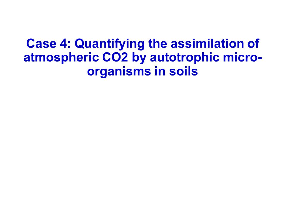 Case 4: Quantifying the assimilation of atmospheric CO2 by autotrophic micro- organisms in soils