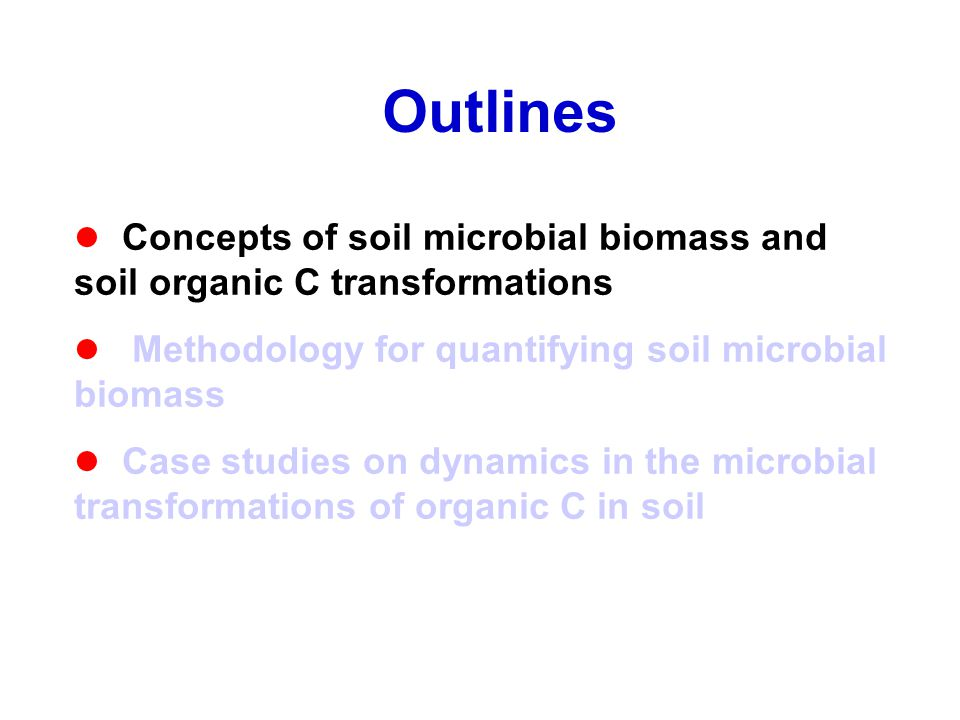 Outlines Concepts of soil microbial biomass and soil organic C transformations Methodology for quantifying soil microbial biomass Case studies on dynamics in the microbial transformations of organic C in soil
