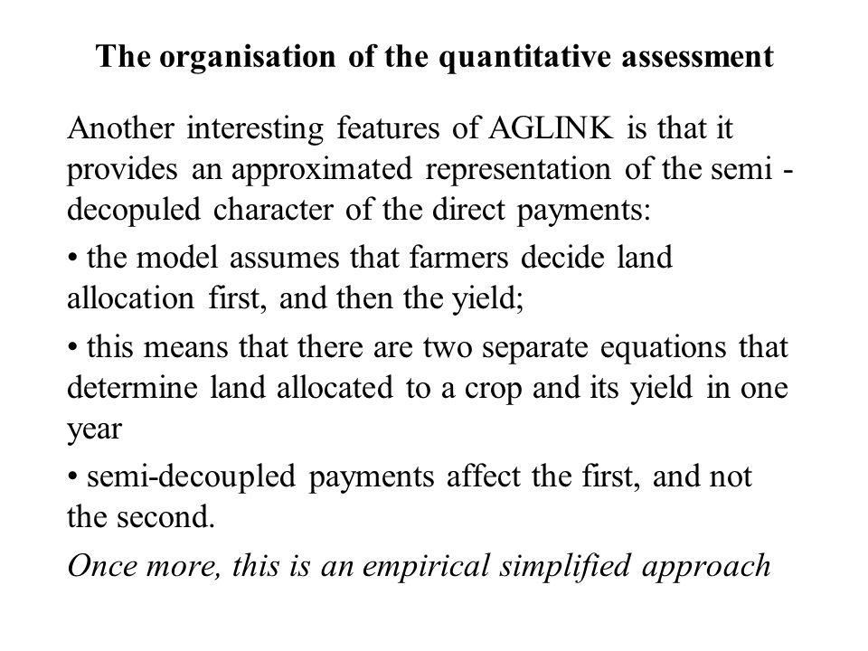 The organisation of the quantitative assessment Another interesting features of AGLINK is that it provides an approximated representation of the semi - decopuled character of the direct payments: the model assumes that farmers decide land allocation first, and then the yield; this means that there are two separate equations that determine land allocated to a crop and its yield in one year semi-decoupled payments affect the first, and not the second.