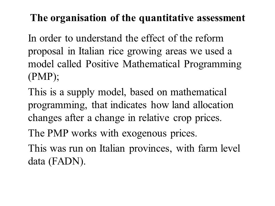The organisation of the quantitative assessment In order to understand the effect of the reform proposal in Italian rice growing areas we used a model called Positive Mathematical Programming (PMP); This is a supply model, based on mathematical programming, that indicates how land allocation changes after a change in relative crop prices.