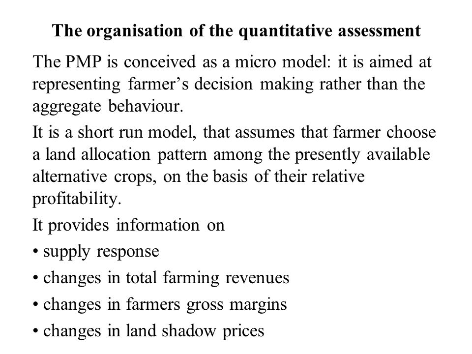 The organisation of the quantitative assessment The PMP is conceived as a micro model: it is aimed at representing farmer's decision making rather than the aggregate behaviour.