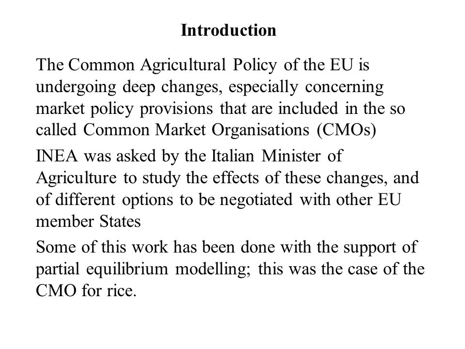 Introduction The Common Agricultural Policy of the EU is undergoing deep changes, especially concerning market policy provisions that are included in the so called Common Market Organisations (CMOs) INEA was asked by the Italian Minister of Agriculture to study the effects of these changes, and of different options to be negotiated with other EU member States Some of this work has been done with the support of partial equilibrium modelling; this was the case of the CMO for rice.