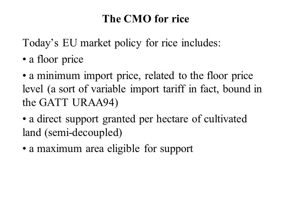 The CMO for rice Today's EU market policy for rice includes: a floor price a minimum import price, related to the floor price level (a sort of variable import tariff in fact, bound in the GATT URAA94) a direct support granted per hectare of cultivated land (semi-decoupled) a maximum area eligible for support