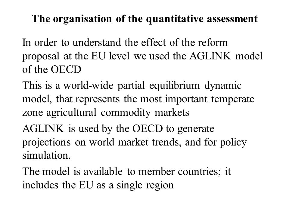The organisation of the quantitative assessment In order to understand the effect of the reform proposal at the EU level we used the AGLINK model of the OECD This is a world-wide partial equilibrium dynamic model, that represents the most important temperate zone agricultural commodity markets AGLINK is used by the OECD to generate projections on world market trends, and for policy simulation.