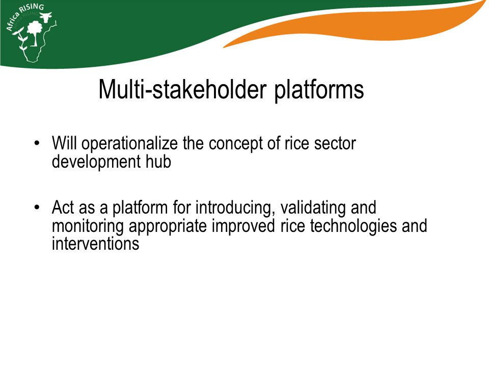 Multi-stakeholder platforms Will operationalize the concept of rice sector development hub Act as a platform for introducing, validating and monitoring appropriate improved rice technologies and interventions