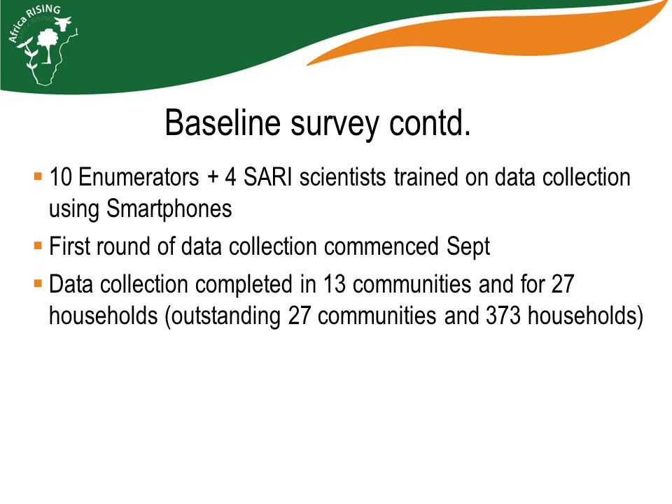  10 Enumerators + 4 SARI scientists trained on data collection using Smartphones  First round of data collection commenced Sept  Data collection completed in 13 communities and for 27 households (outstanding 27 communities and 373 households) Baseline survey contd.