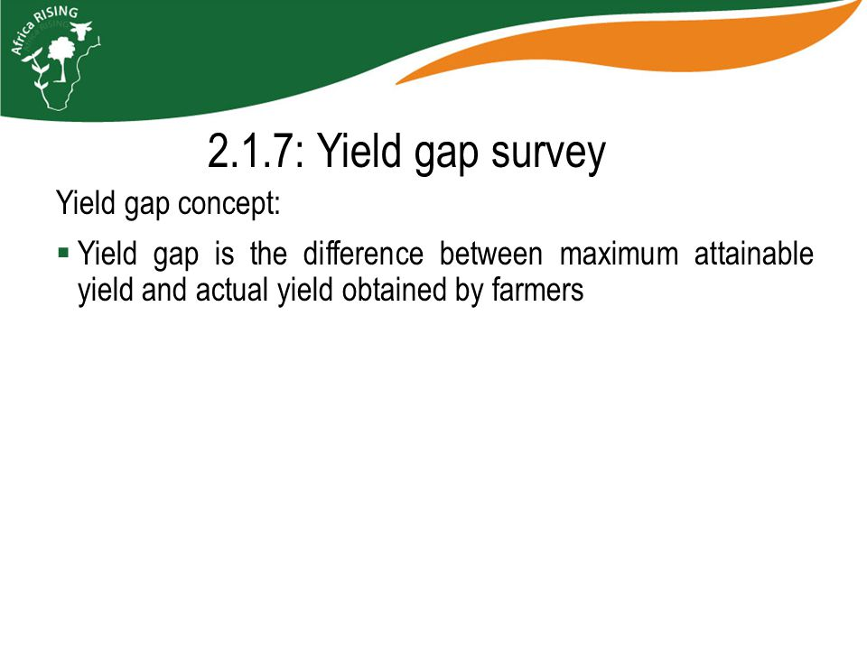 2.1.7: Yield gap survey Yield gap concept:  Yield gap is the difference between maximum attainable yield and actual yield obtained by farmers
