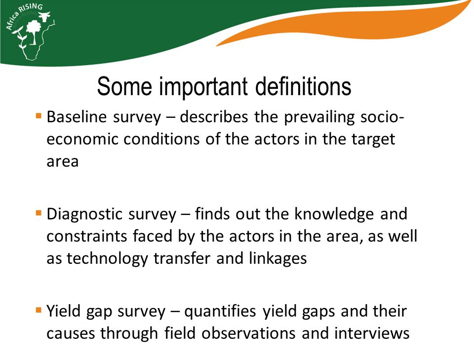  Baseline survey – describes the prevailing socio- economic conditions of the actors in the target area  Diagnostic survey – finds out the knowledge and constraints faced by the actors in the area, as well as technology transfer and linkages  Yield gap survey – quantifies yield gaps and their causes through field observations and interviews Some important definitions