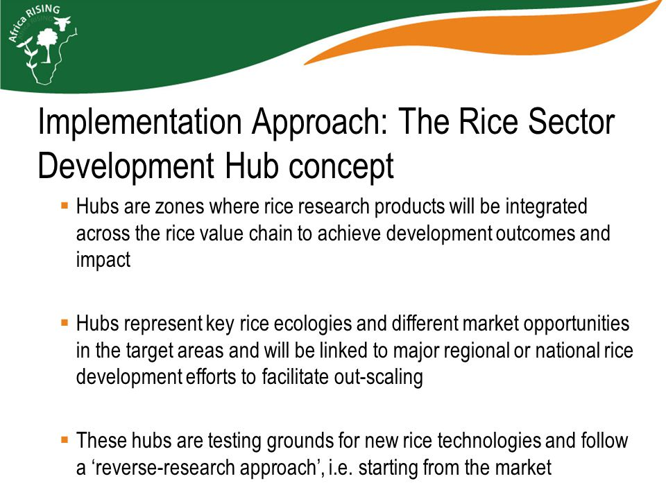  Hubs are zones where rice research products will be integrated across the rice value chain to achieve development outcomes and impact  Hubs represent key rice ecologies and different market opportunities in the target areas and will be linked to major regional or national rice development efforts to facilitate out-scaling  These hubs are testing grounds for new rice technologies and follow a 'reverse-research approach', i.e.