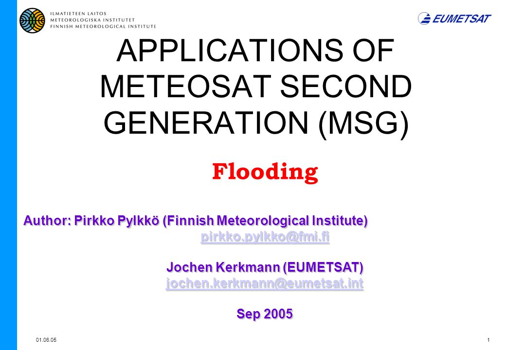 01.06.051 APPLICATIONS OF METEOSAT SECOND GENERATION (MSG) Flooding Author: Pirkko Pylkkö (Finnish Meteorological Institute) pirkko.pylkko@fmi.fi Jochen Kerkmann (EUMETSAT) jochen.kerkmann@eumetsat.int Sep 2005