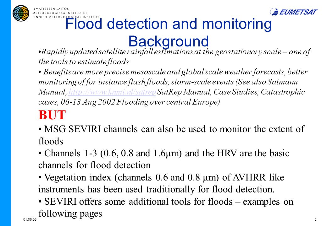 01.06.052 Flood detection and monitoring Background Rapidly updated satellite rainfall estimations at the geostationary scale – one of the tools to estimate floods Benefits are more precise mesoscale and global scale weather forecasts, better monitoring of for instance flash floods, storm-scale events (See also Satmanu Manual, http://www.knmi.nl/satrep SatRep Manual, Case Studies, Catastrophic cases, 06-13 Aug 2002 Flooding over central Europe)http://www.knmi.nl/satrep BUT MSG SEVIRI channels can also be used to monitor the extent of floods Channels 1-3 (0.6, 0.8 and 1.6µm) and the HRV are the basic channels for flood detection Vegetation index (channels 0.6 and 0.8 µm) of AVHRR like instruments has been used traditionally for flood detection.
