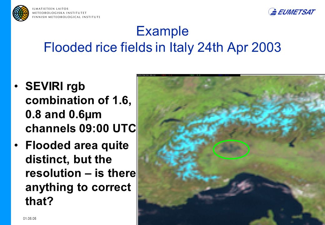 01.06.057 Example Flooded rice fields in Italy 24th Apr 2003 SEVIRI rgb combination of 1.6, 0.8 and 0.6µm channels 09:00 UTC Flooded area quite distinct, but the resolution – is there anything to correct that?