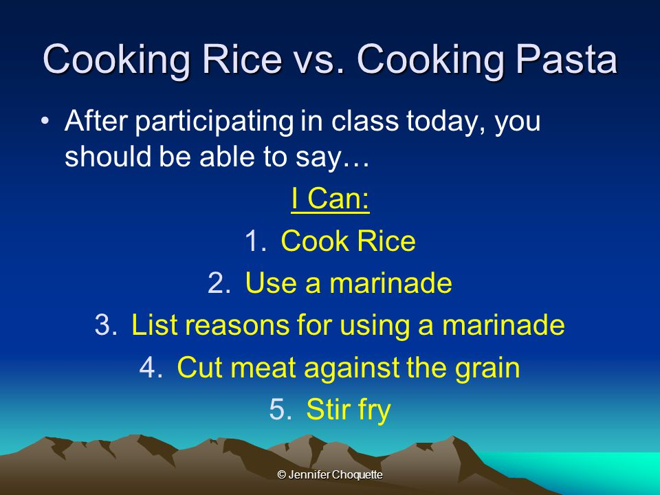 Cooking Rice vs. Cooking Pasta After participating in class today, you should be able to say… I Can: 1.Cook Rice 2.Use a marinade 3.List reasons for u