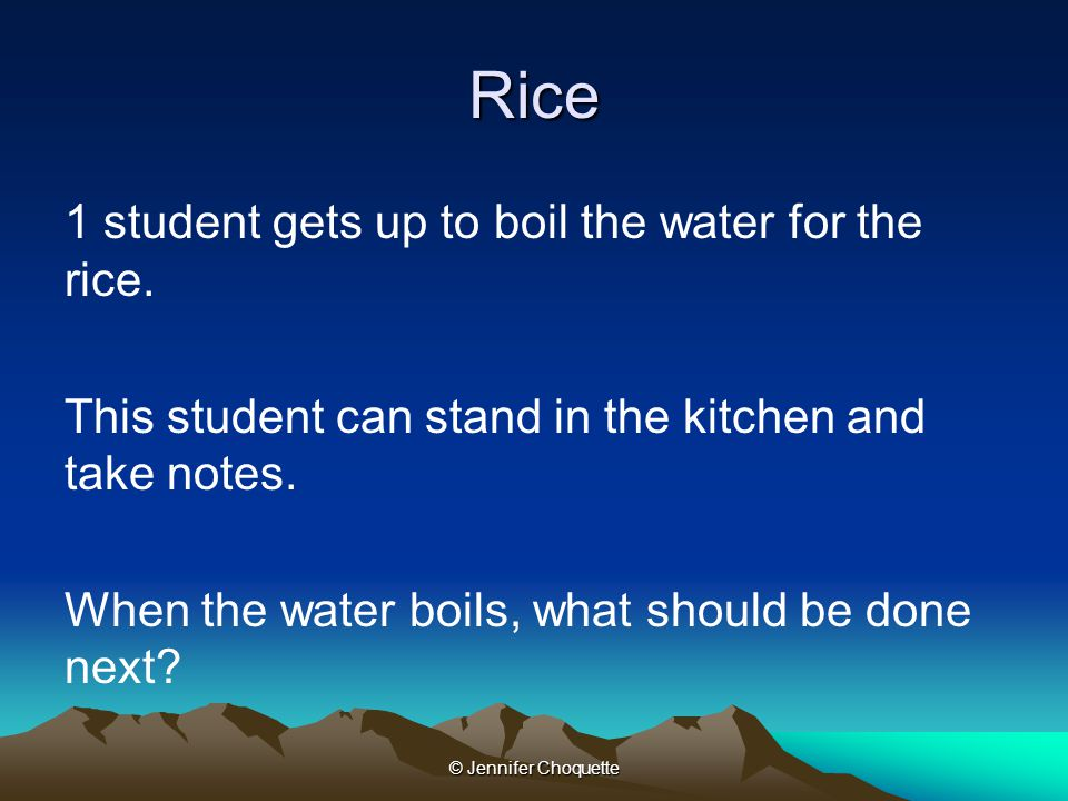 Rice 1 student gets up to boil the water for the rice. This student can stand in the kitchen and take notes. When the water boils, what should be done