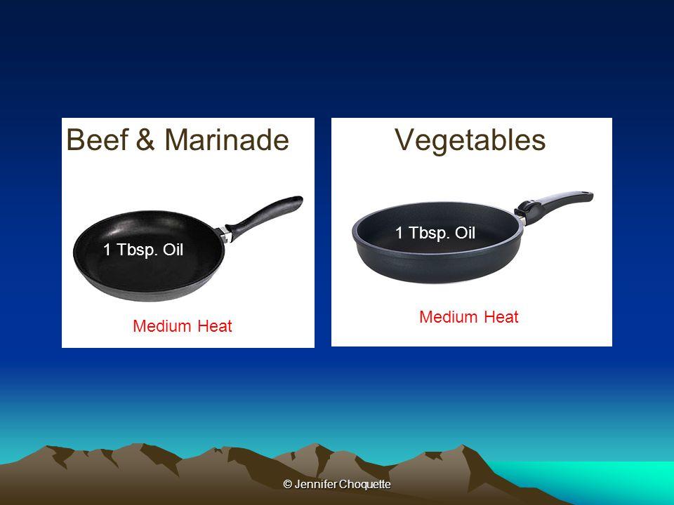 Beef & MarinadeVegetables © Jennifer Choquette Medium Heat 1 Tbsp. Oil Medium Heat