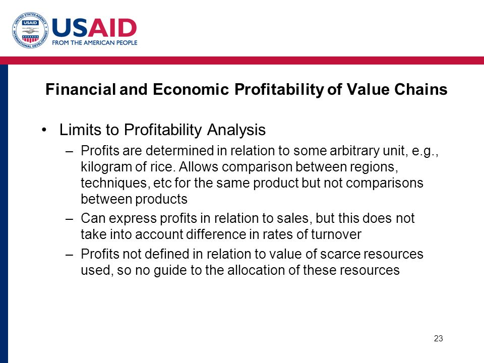 Financial and Economic Profitability of Value Chains Limits to Profitability Analysis –Profits are determined in relation to some arbitrary unit, e.g.