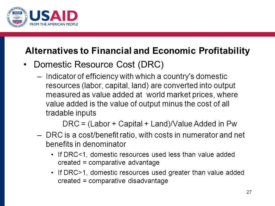 Alternatives to Financial and Economic Profitability Domestic Resource Cost (DRC) –Indicator of efficiency with which a country's domestic resources (