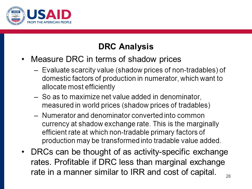 DRC Analysis Measure DRC in terms of shadow prices –Evaluate scarcity value (shadow prices of non-tradables) of domestic factors of production in nume