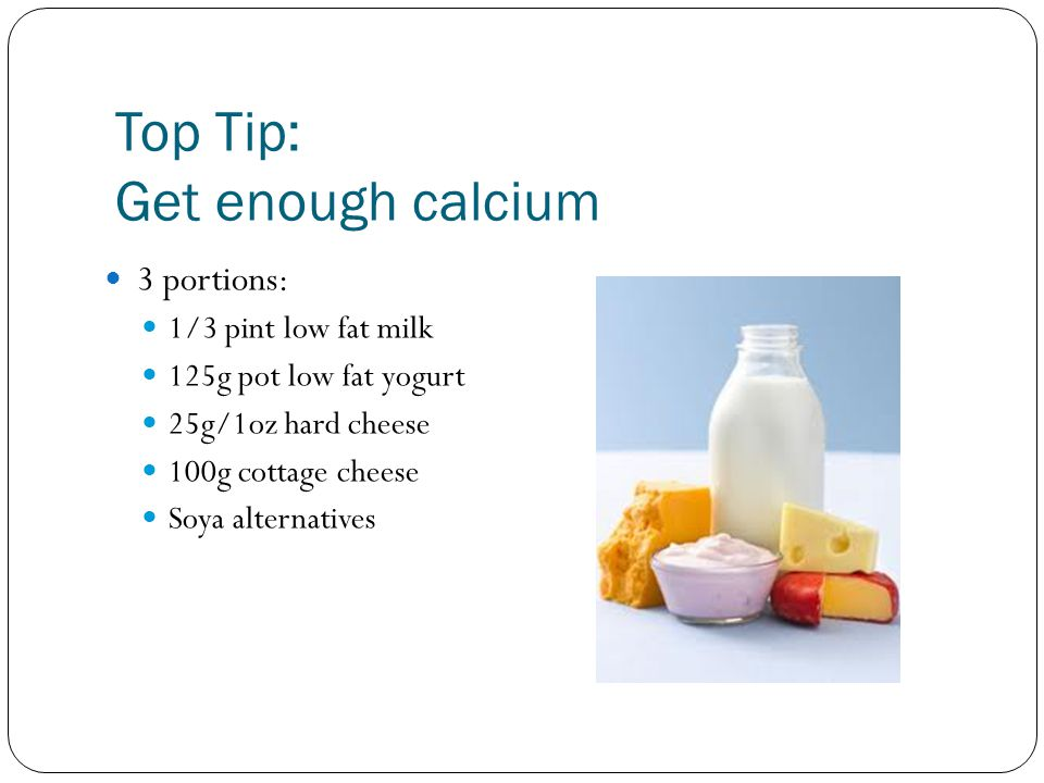 Top Tip: Get enough calcium 3 portions: 1/3 pint low fat milk 125g pot low fat yogurt 25g/1oz hard cheese 100g cottage cheese Soya alternatives