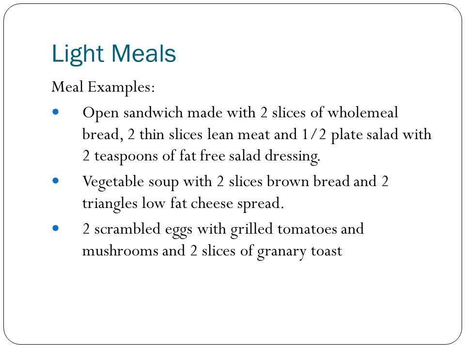 Light Meals Meal Examples: Open sandwich made with 2 slices of wholemeal bread, 2 thin slices lean meat and 1/2 plate salad with 2 teaspoons of fat fr