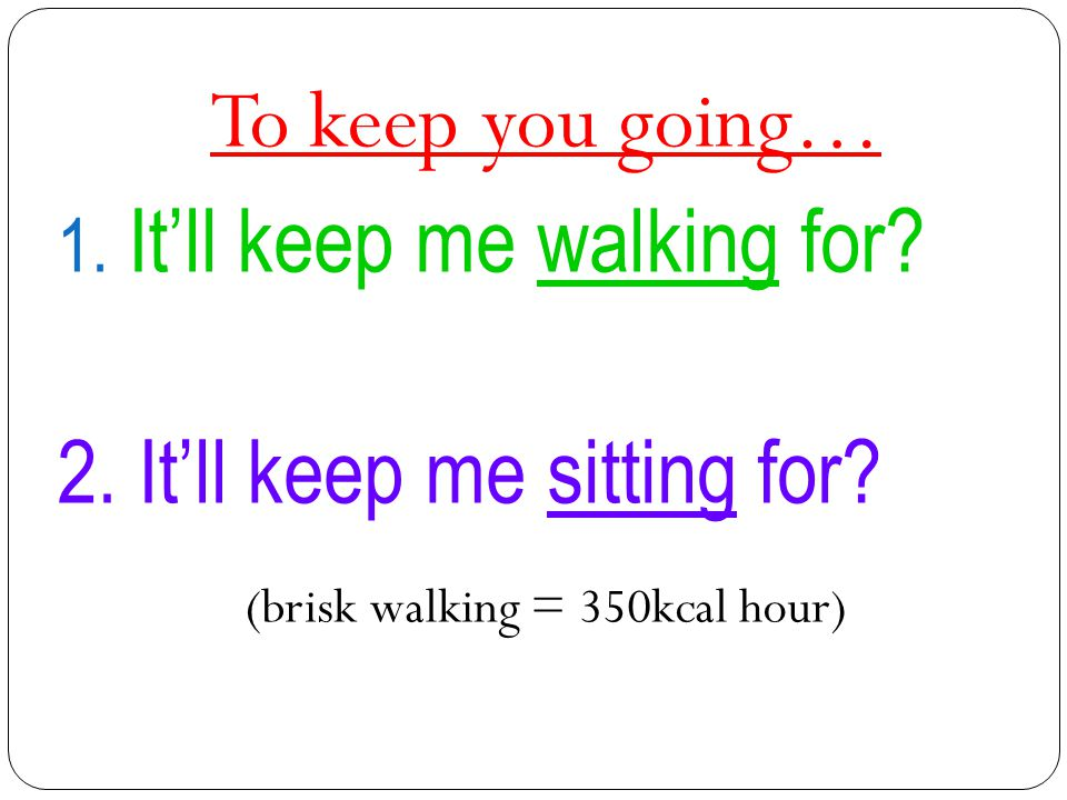 To keep you going… 1. It'll keep me walking for? 2. It'll keep me sitting for? (brisk walking = 350kcal hour)