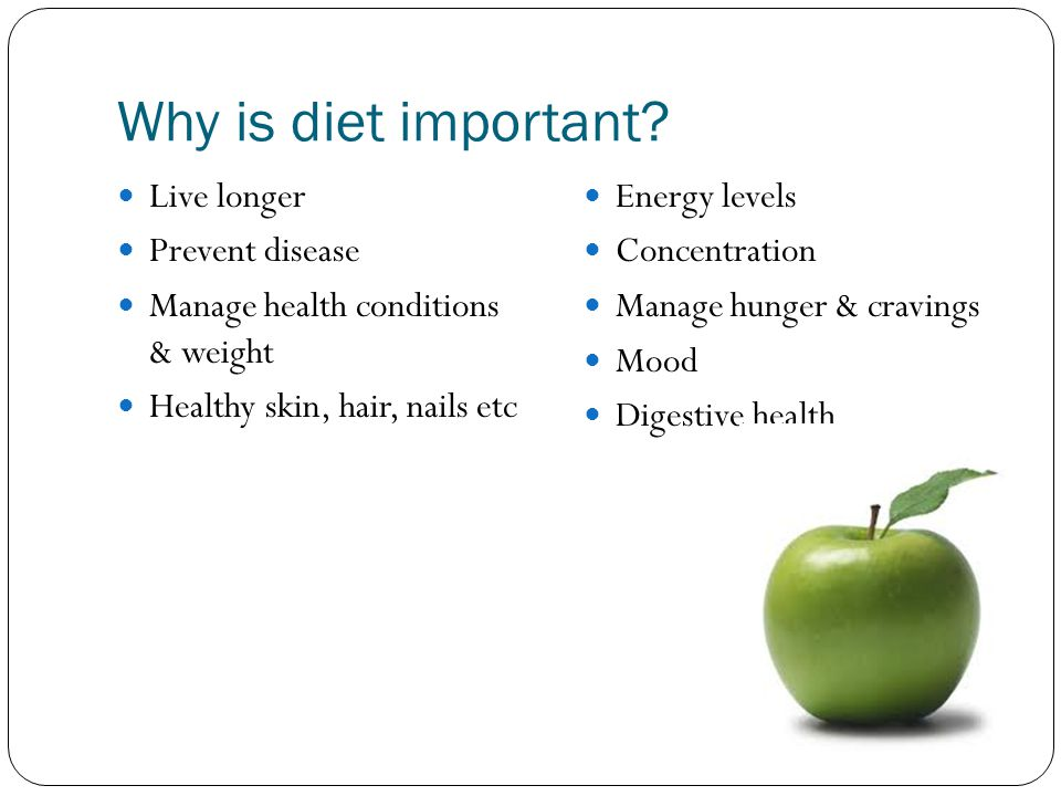 Why is diet important? Live longer Prevent disease Manage health conditions & weight Healthy skin, hair, nails etc Energy levels Concentration Manage